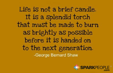 Motivational Quote - Life is not a 'brief candle.' It is a splendid torch that must be made to burn as brightly as possible before it is handed on to the next generation.